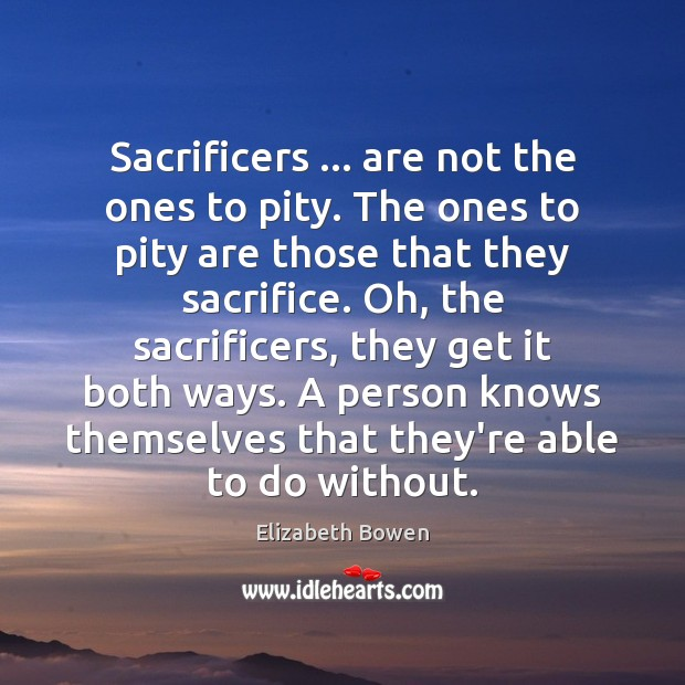 Sacrificers … are not the ones to pity. The ones to pity are Elizabeth Bowen Picture Quote