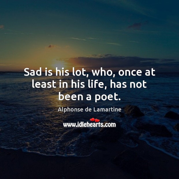 Sad is his lot, who, once at least in his life, has not been a poet. Image
