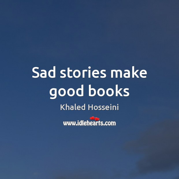 Sad stories make good books Khaled Hosseini Picture Quote