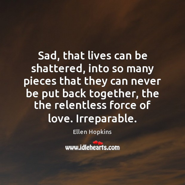 Sad, that lives can be shattered, into so many pieces that they Ellen Hopkins Picture Quote
