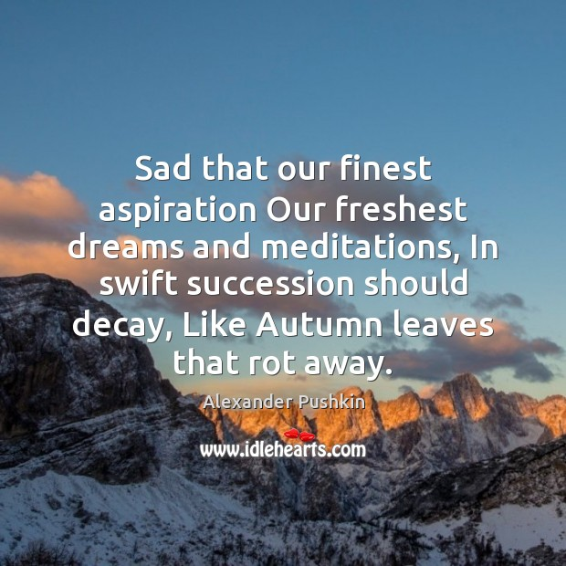 Sad that our finest aspiration Our freshest dreams and meditations, In swift Image
