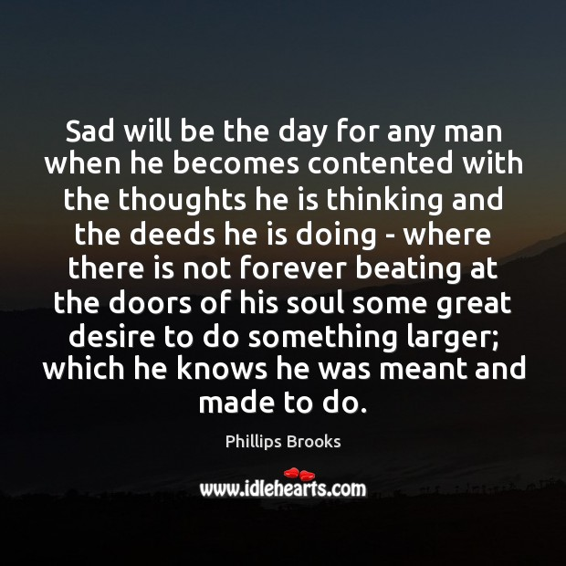 Sad will be the day for any man when he becomes contented Phillips Brooks Picture Quote
