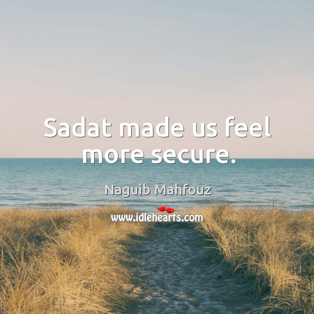 Sadat made us feel more secure. Naguib Mahfouz Picture Quote