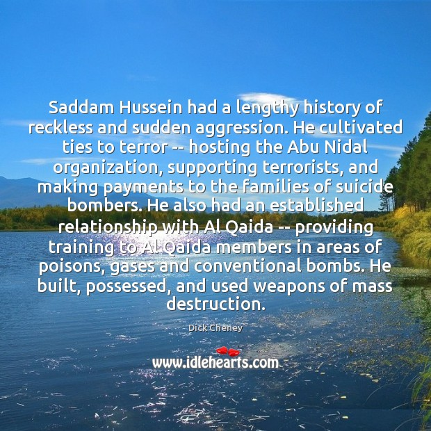 Saddam Hussein had a lengthy history of reckless and sudden aggression. He Dick Cheney Picture Quote