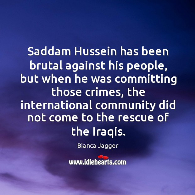 Saddam hussein has been brutal against his people, but when he was committing those crimes Image