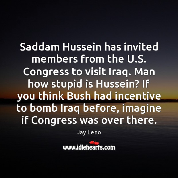 Saddam Hussein has invited members from the U.S. Congress to visit Jay Leno Picture Quote