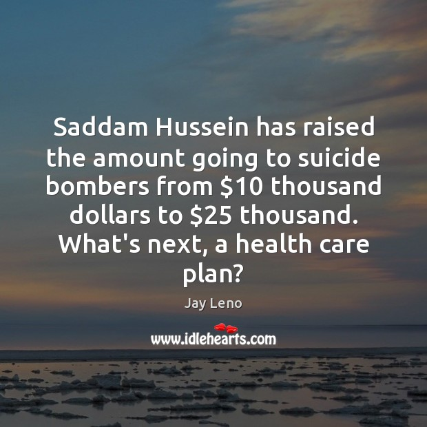 Image about Saddam Hussein has raised the amount going to suicide bombers from $10 thousand