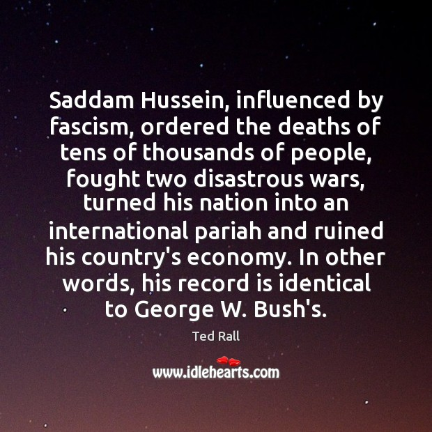 Saddam Hussein, influenced by fascism, ordered the deaths of tens of thousands Ted Rall Picture Quote