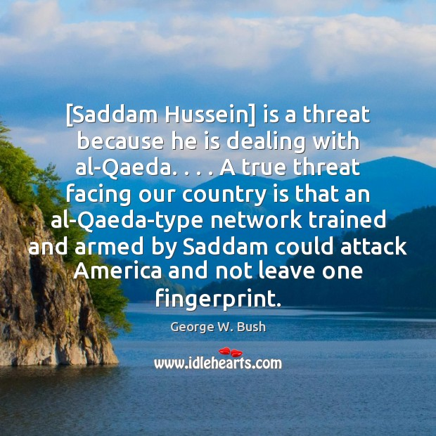 Image, [Saddam Hussein] is a threat because he is dealing with al-Qaeda. . . . A