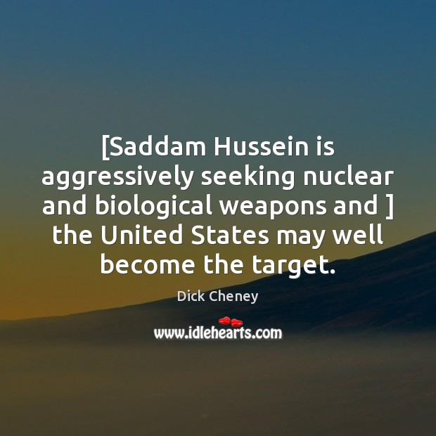 [Saddam Hussein is aggressively seeking nuclear and biological weapons and ] the United Dick Cheney Picture Quote