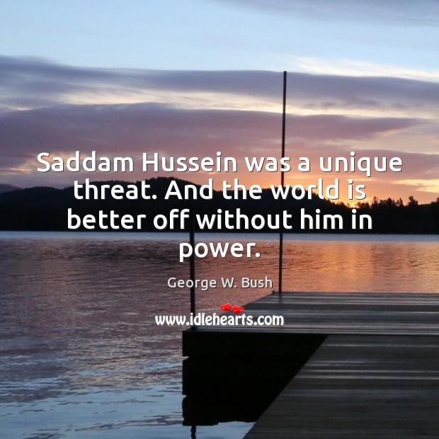 Image, Saddam Hussein was a unique threat. And the world is better off without him in power.