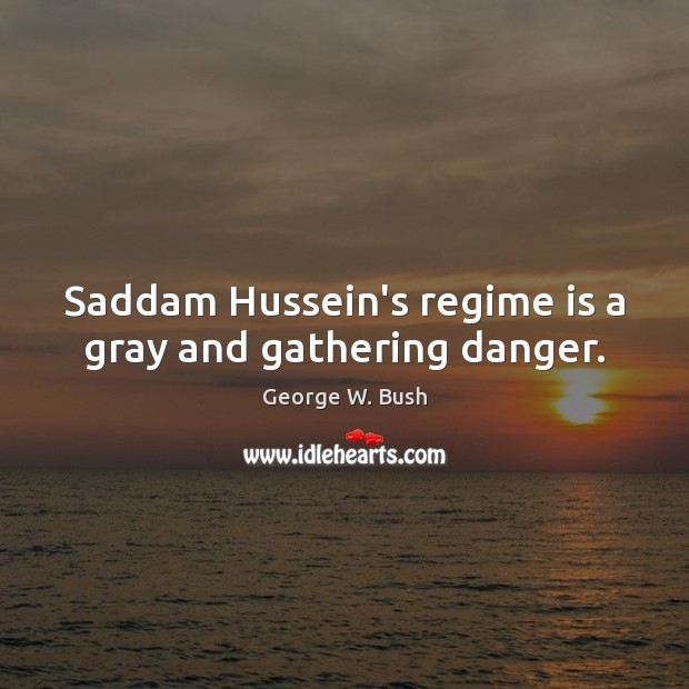 Saddam Hussein's regime is a gray and gathering danger. George W. Bush Picture Quote
