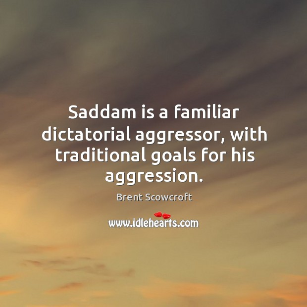 Saddam is a familiar dictatorial aggressor, with traditional goals for his aggression. Brent Scowcroft Picture Quote