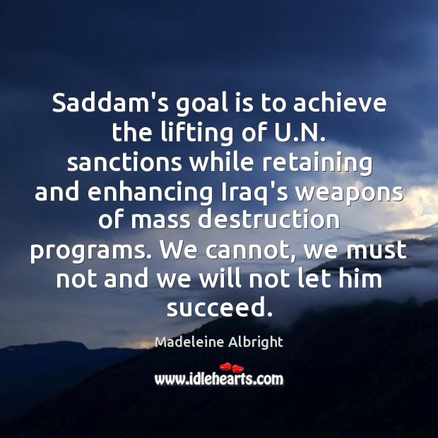 Saddam's goal is to achieve the lifting of U.N. sanctions while Madeleine Albright Picture Quote