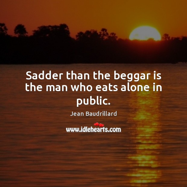 Sadder than the beggar is the man who eats alone in public. Jean Baudrillard Picture Quote
