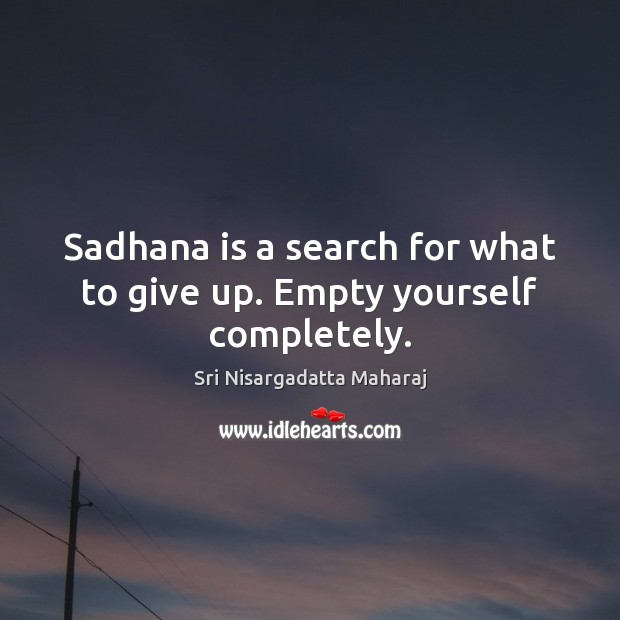 Sadhana is a search for what to give up. Empty yourself completely. Image