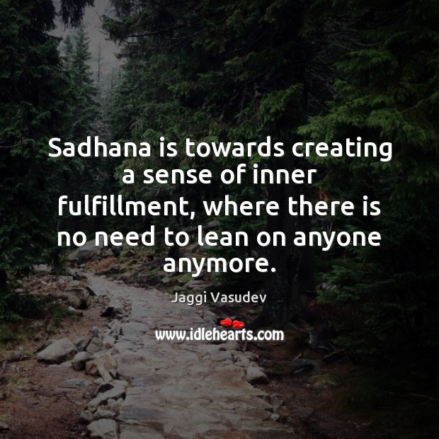 Jaggi Vasudev Picture Quote image saying: Sadhana is towards creating a sense of inner fulfillment, where there is