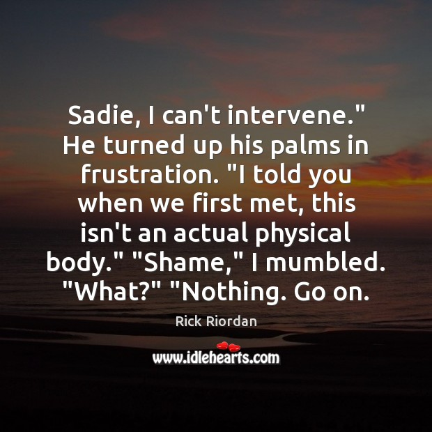 """Image, Sadie, I can't intervene."""" He turned up his palms in frustration. """"I"""