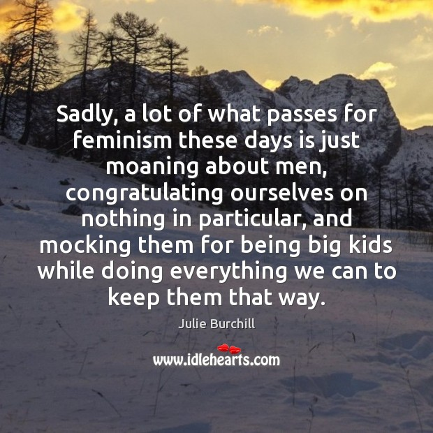 Sadly, a lot of what passes for feminism these days is just Julie Burchill Picture Quote