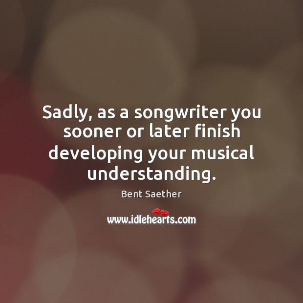 Sadly, as a songwriter you sooner or later finish developing your musical understanding. Image