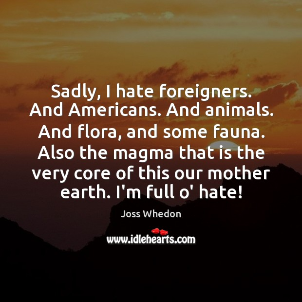 Sadly, I hate foreigners. And Americans. And animals. And flora, and some Joss Whedon Picture Quote