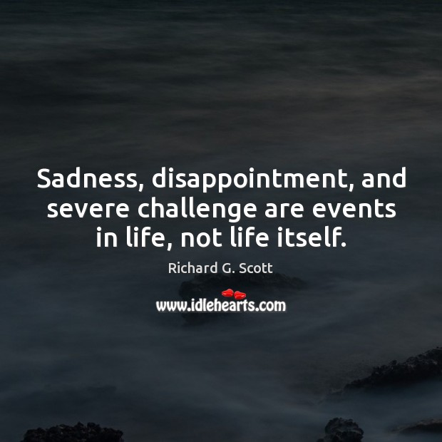 Sadness, disappointment, and severe challenge are events in life, not life itself. Challenge Quotes Image
