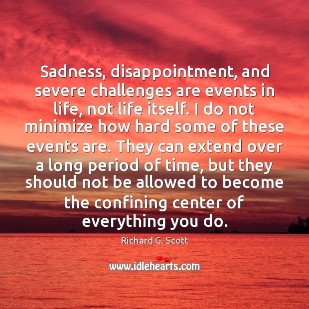 Sadness, disappointment, and severe challenges are events in life, not life itself. Richard G. Scott Picture Quote