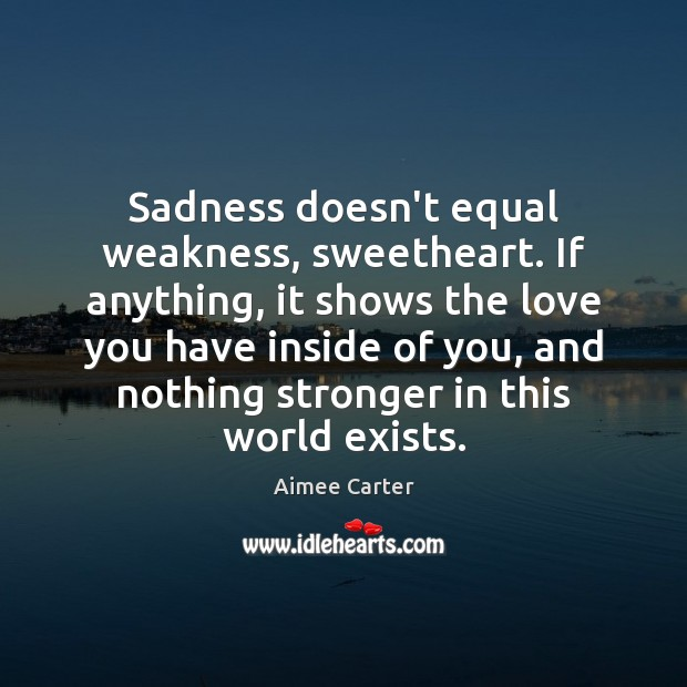 Image, Sadness doesn't equal weakness, sweetheart. If anything, it shows the love you