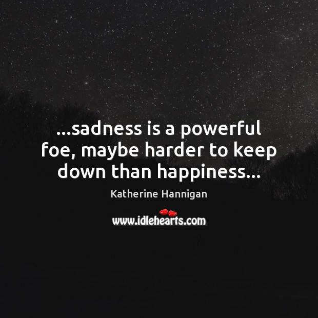 …sadness is a powerful foe, maybe harder to keep down than happiness… Image