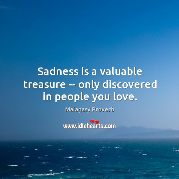 Sadness is a valuable treasure — only discovered in people you love. Malagasy Proverbs Image