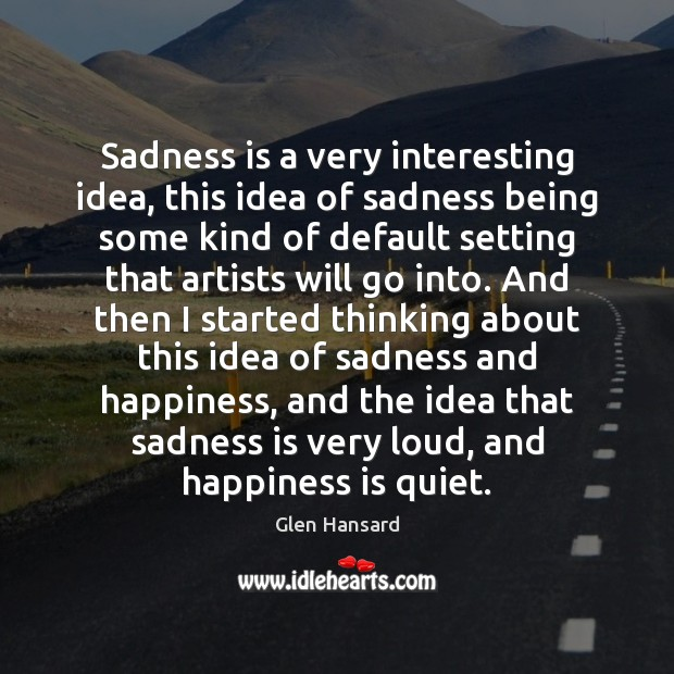 Sadness is a very interesting idea, this idea of sadness being some Glen Hansard Picture Quote