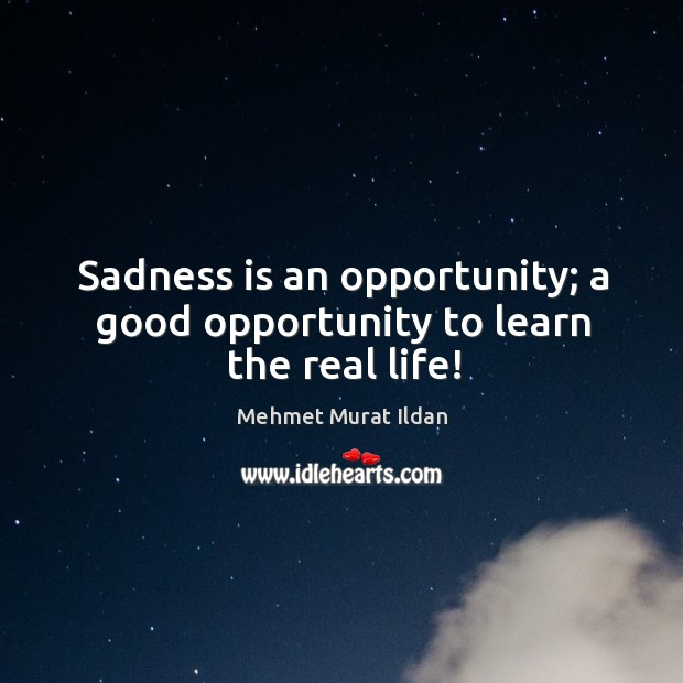 Sadness is an opportunity; a good opportunity to learn the real life! Image