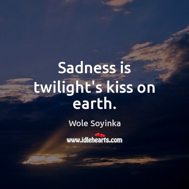 Sadness is twilight's kiss on earth. Wole Soyinka Picture Quote