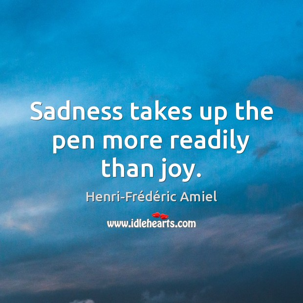 Sadness takes up the pen more readily than joy. Henri-Frédéric Amiel Picture Quote