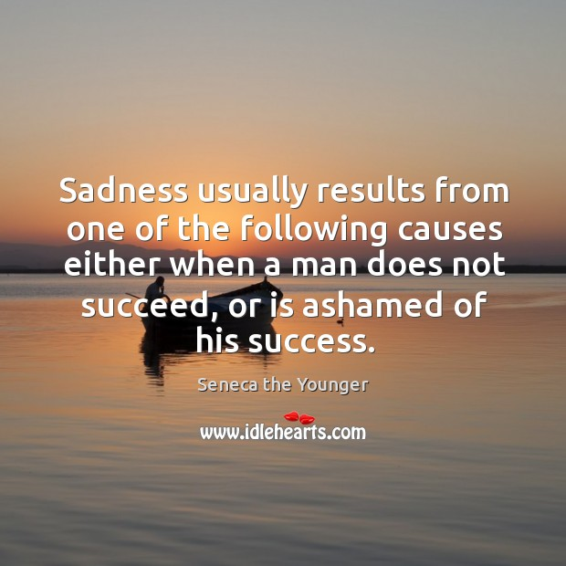 Sadness usually results from one of the following causes either when a man does not succeed, or is ashamed of his success. Image