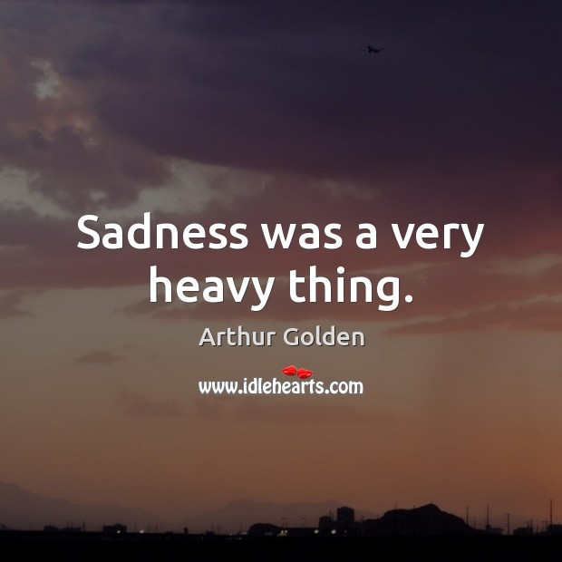 Sadness was a very heavy thing. Arthur Golden Picture Quote