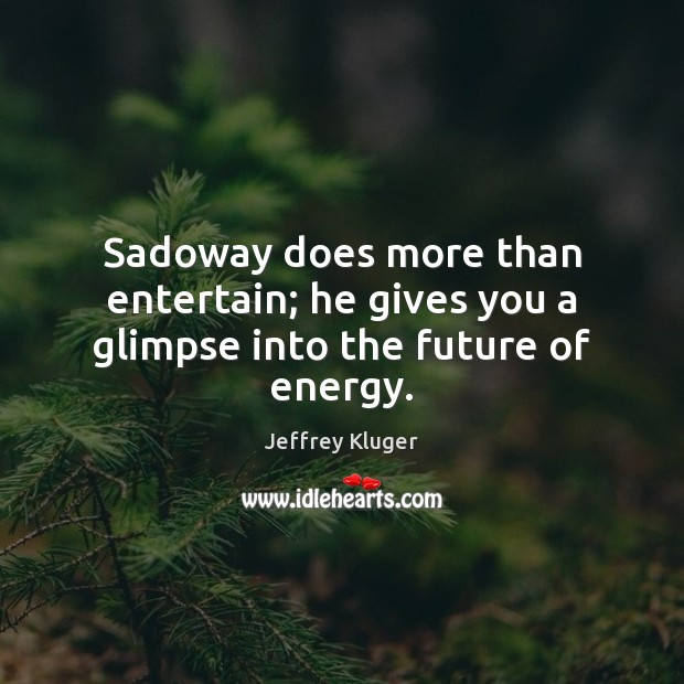 Image, Sadoway does more than entertain; he gives you a glimpse into the future of energy.