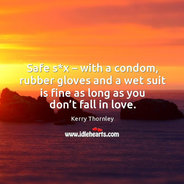 Safe s*x – with a condom, rubber gloves and a wet suit is fine as long as you don't fall in love. Image