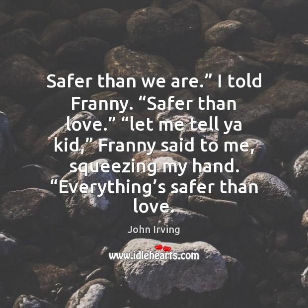 "Image, Safer than we are."" I told Franny. ""Safer than love."" ""let me"