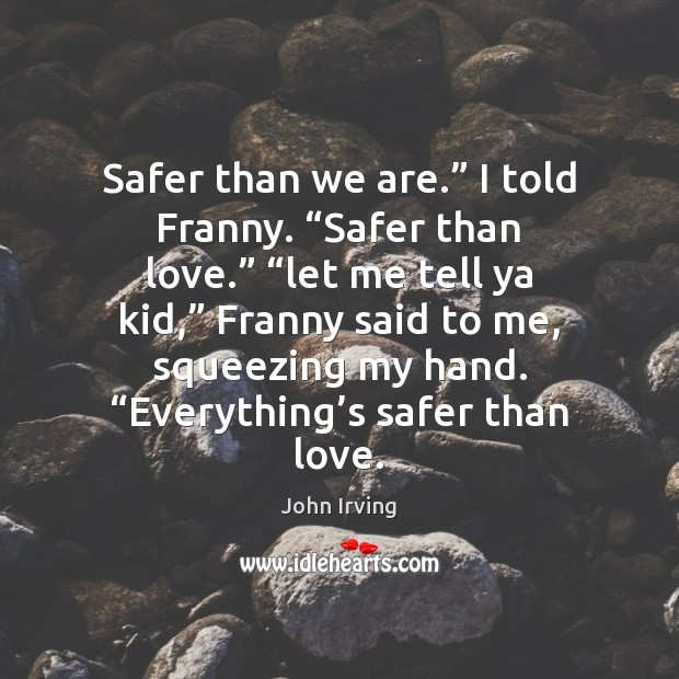 """Safer than we are."""" I told Franny. """"Safer than love."""" """"let me John Irving Picture Quote"""
