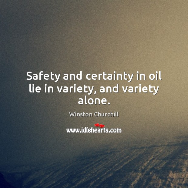 Safety and certainty in oil lie in variety, and variety alone. Lie Quotes Image
