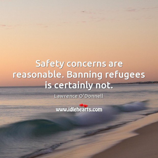 Safety concerns are reasonable. Banning refugees is certainly not. Lawrence O'Donnell Picture Quote