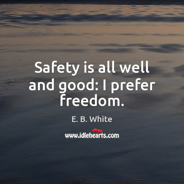 Safety is all well and good: I prefer freedom. Safety Quotes Image