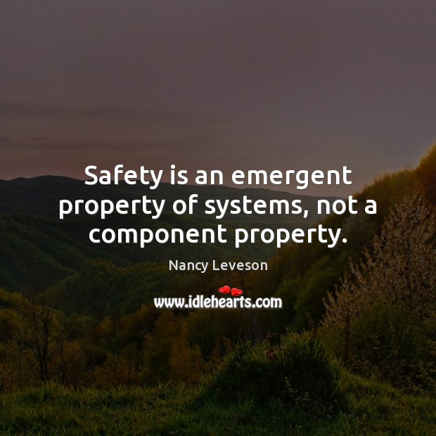 Safety is an emergent property of systems, not a component property. Safety Quotes Image