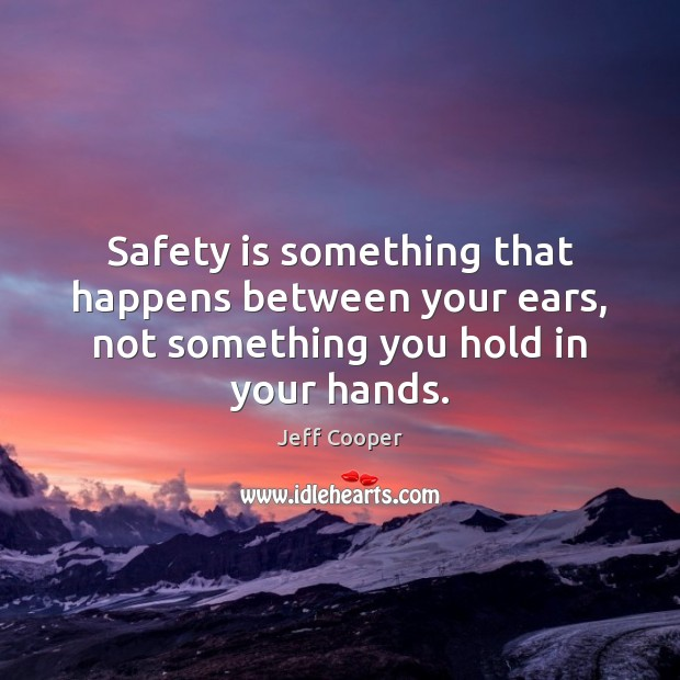 Safety is something that happens between your ears, not something you hold in your hands. Safety Quotes Image