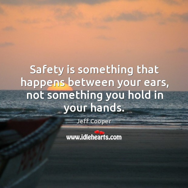 Image, Safety is something that happens between your ears, not something you hold in your hands.