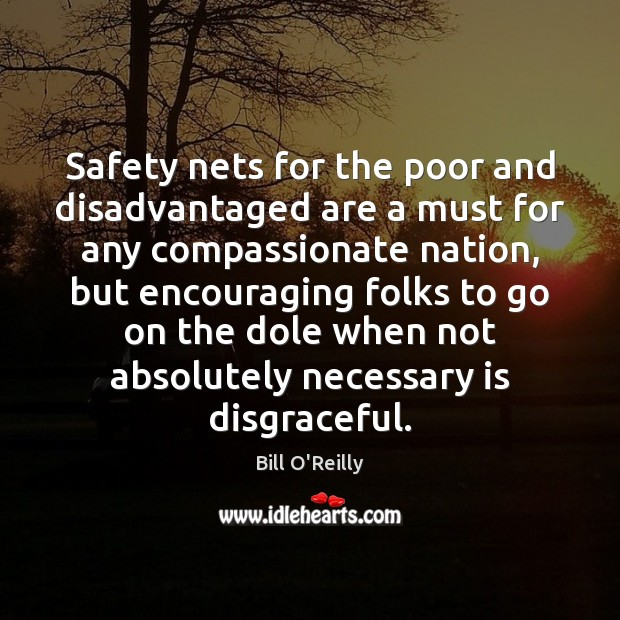 Safety nets for the poor and disadvantaged are a must for any Bill O'Reilly Picture Quote