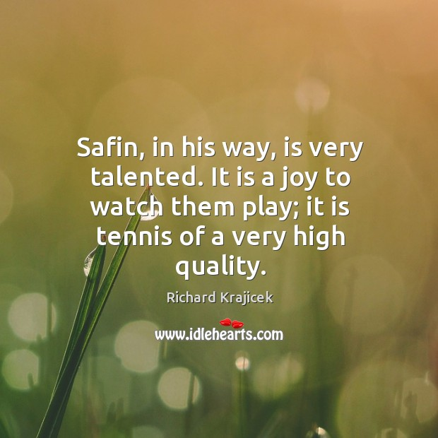 Safin, in his way, is very talented. It is a joy to watch them play; it is tennis of a very high quality. Richard Krajicek Picture Quote