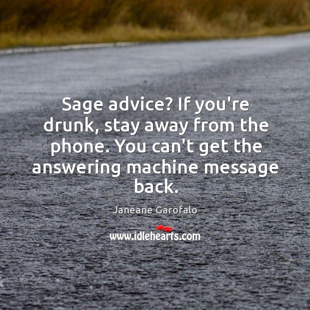 Image, Sage advice? If you're drunk, stay away from the phone. You can't