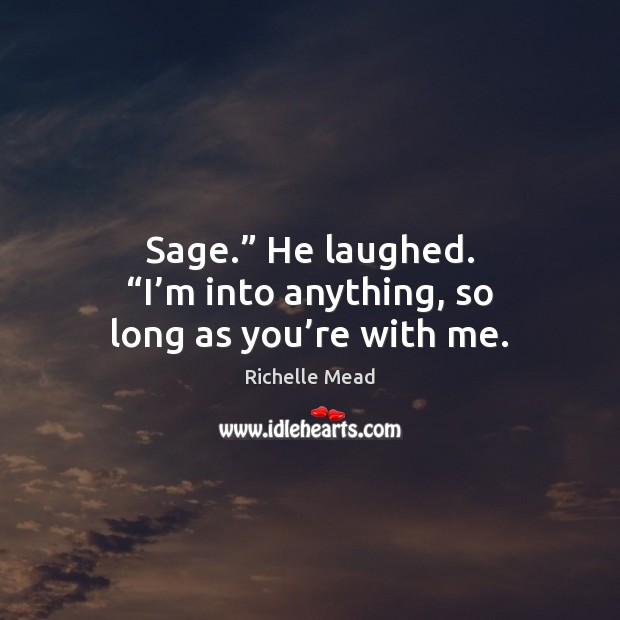 "Image, Sage."" He laughed. ""I'm into anything, so long as you're with me."